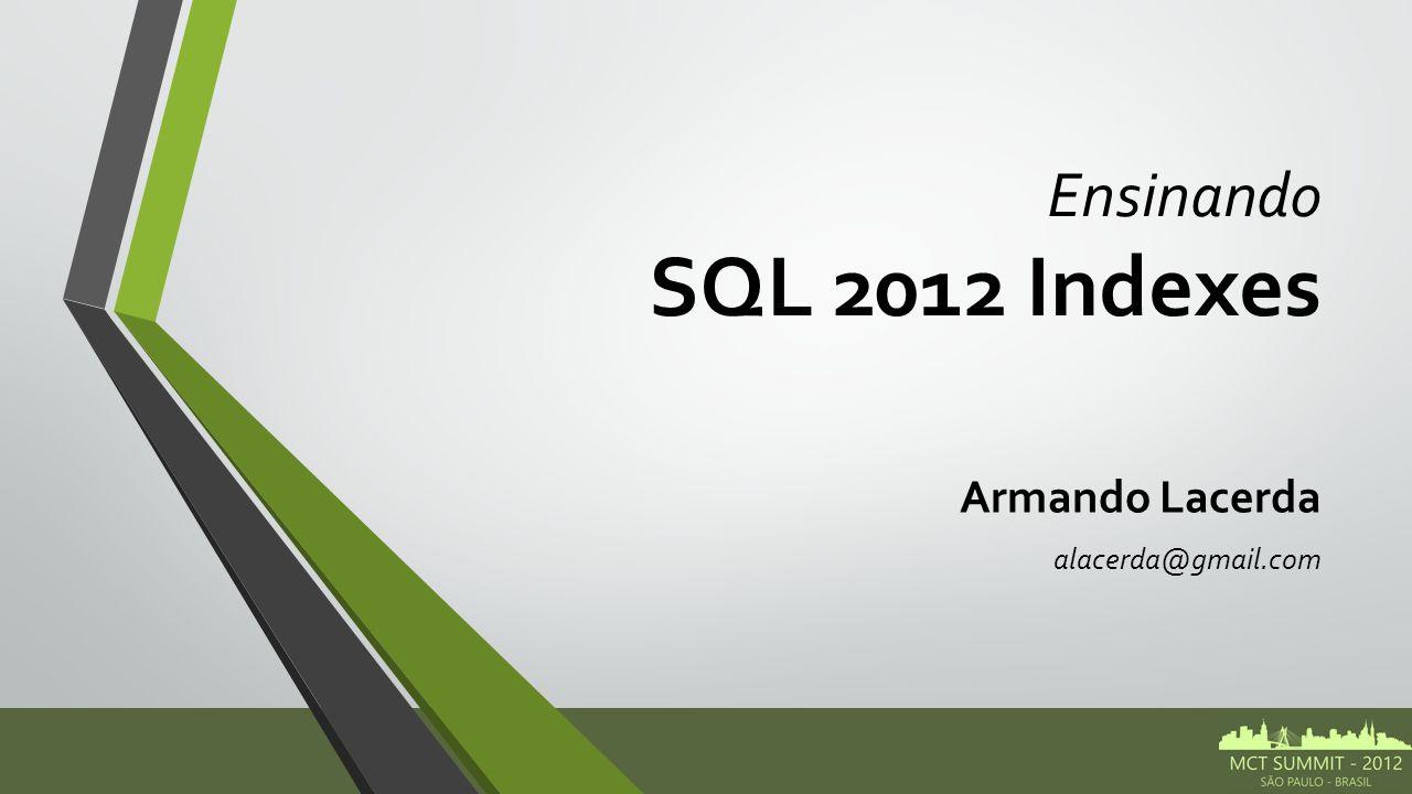 Ensinando SQL 2012 Indexes Armando Lacerda alacerda@gmail.com