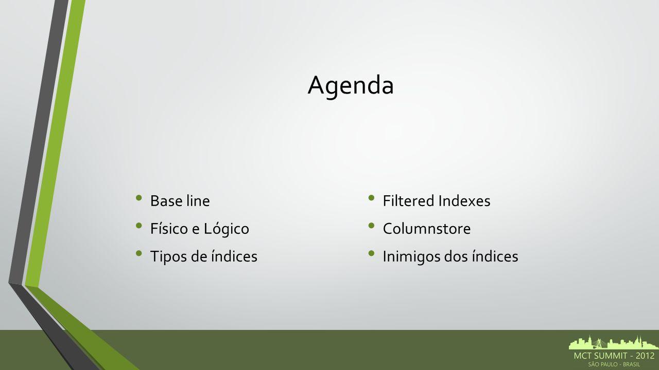 Agenda Base line Físico e Lógico Tipos de índices Filtered Indexes Columnstore Inimigos dos índices