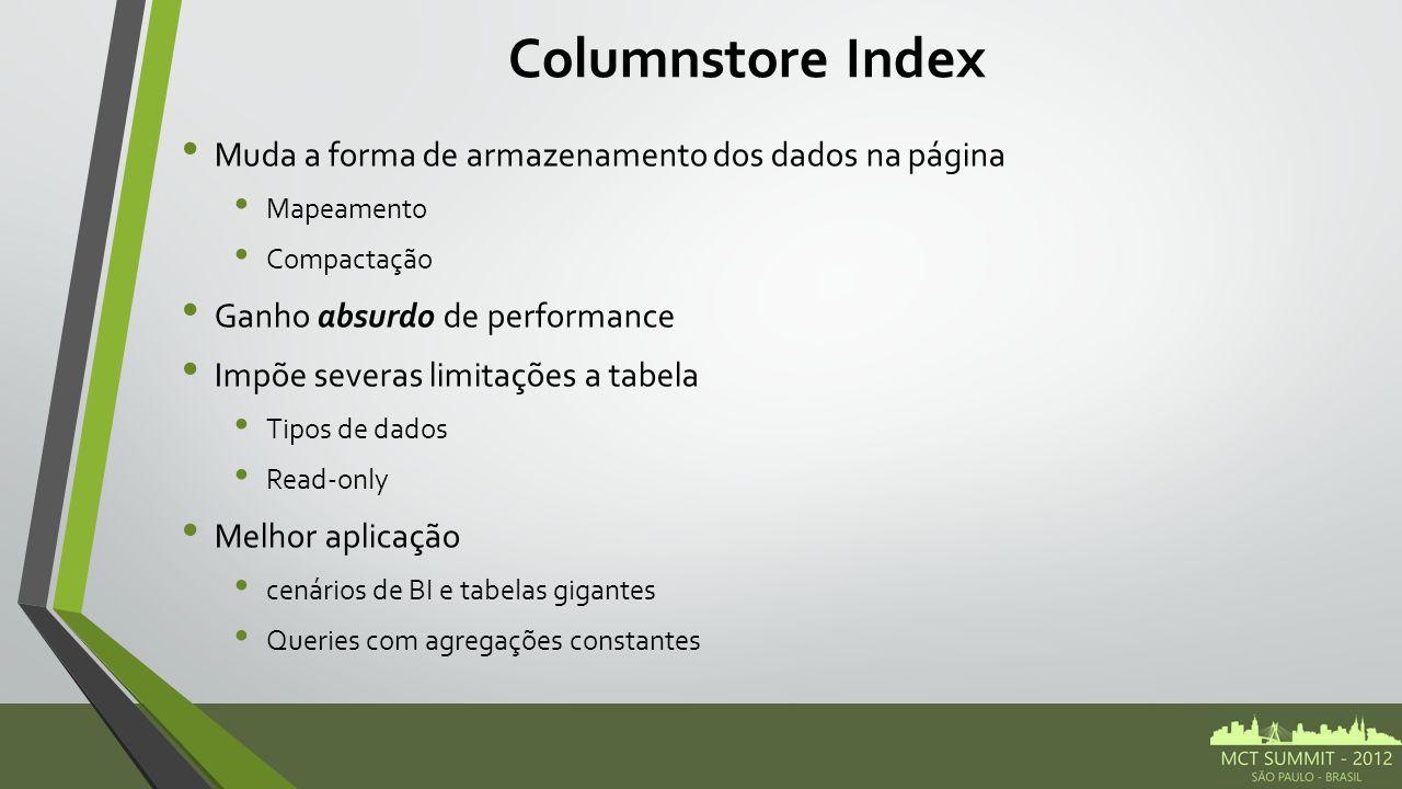Columnstore Index Muda a forma de armazenamento dos dados na página Mapeamento Compactação Ganho absurdo de performance Impõe severas limitações a tabela Tipos de dados Read-only Melhor aplicação cenários de BI e tabelas gigantes Queries com agregações constantes