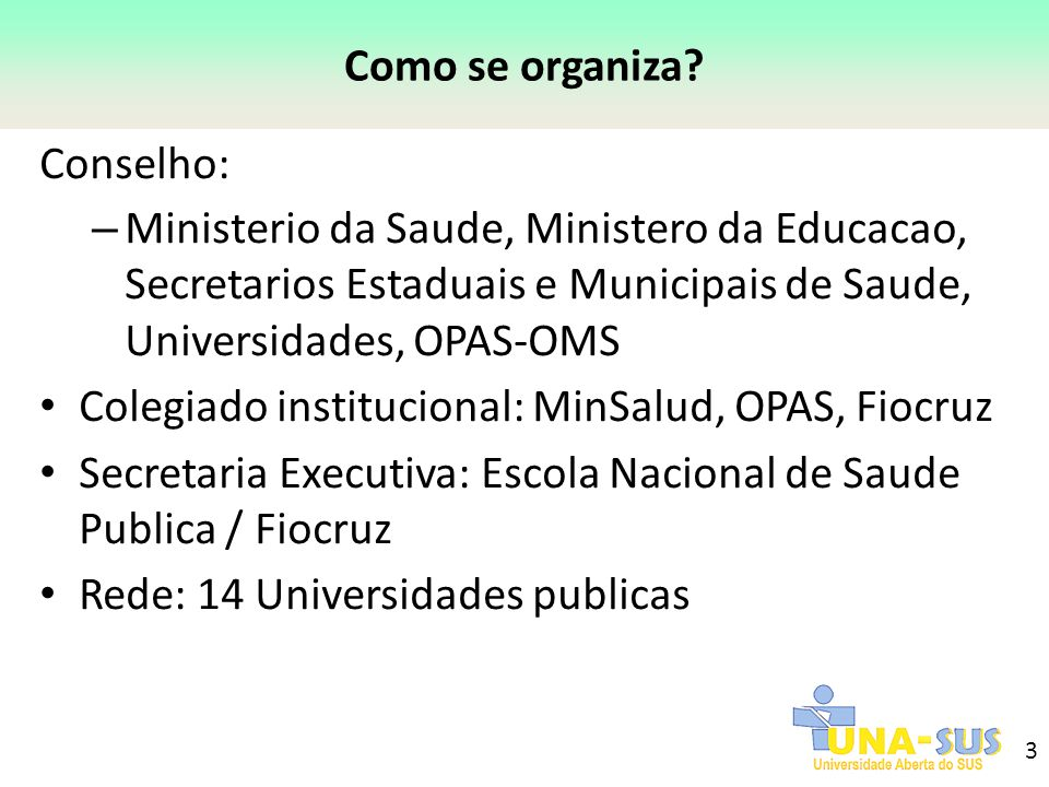 3 Como se organiza? Conselho: – Ministerio da Saude, Ministero da Educacao, Secretarios Estaduais e Municipais de Saude, Universidades, OPAS-OMS Coleg