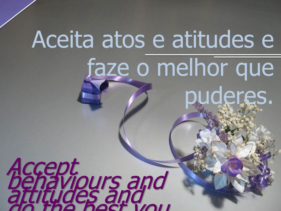 Aceita atos e atitudes e faze o melhor que puderes. Accept behaviours and attitudes and do the best you can.