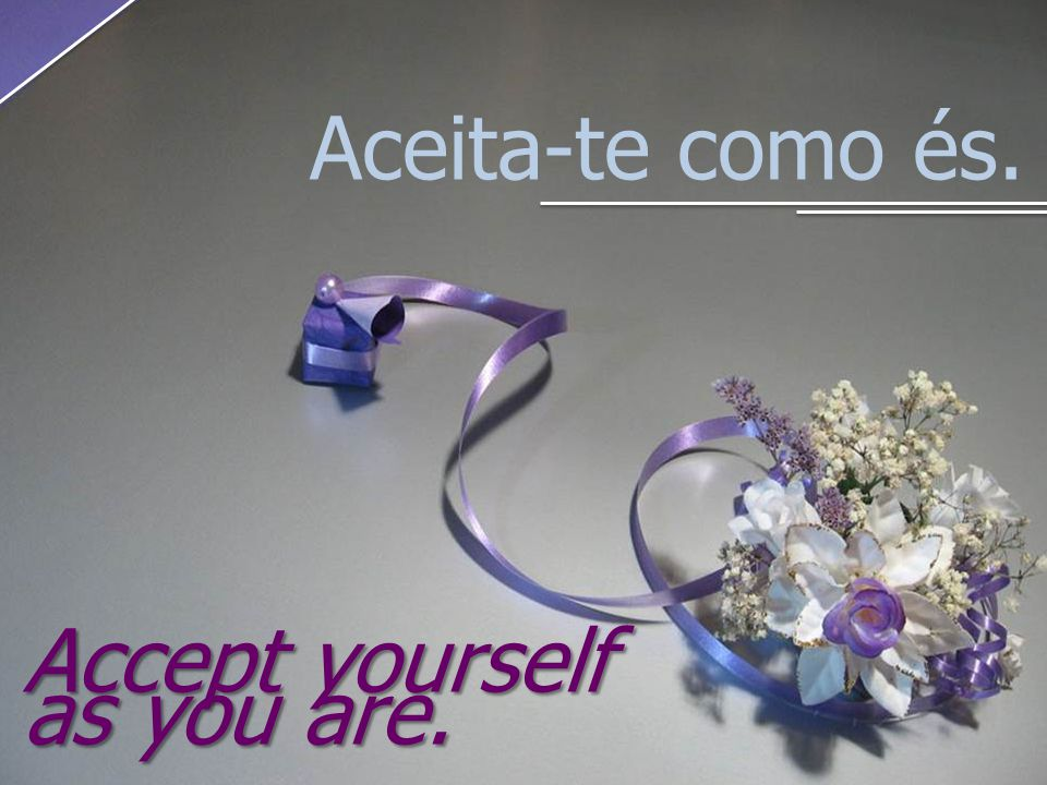 Aceita-te como és. Accept yourself as you are.