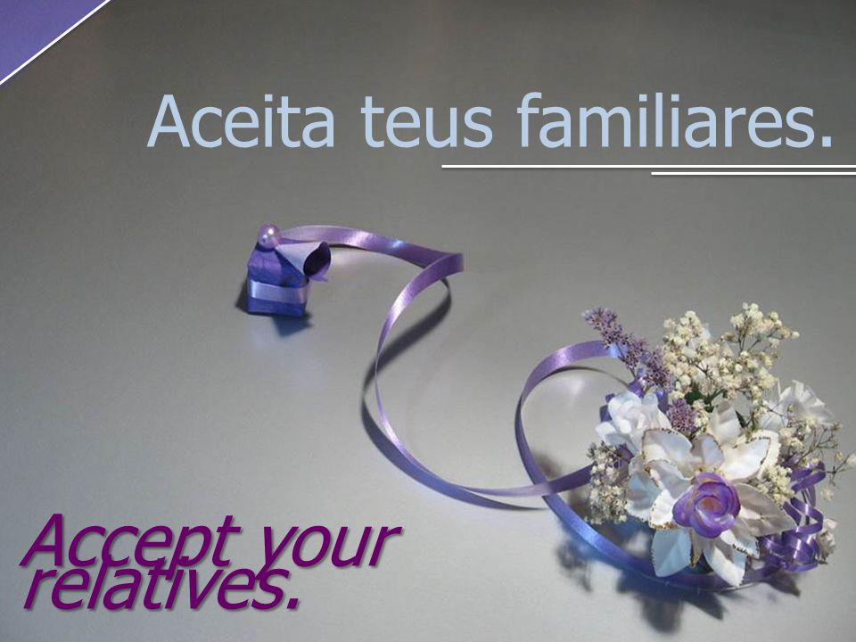 Aceita teus familiares. Accept your relatives.