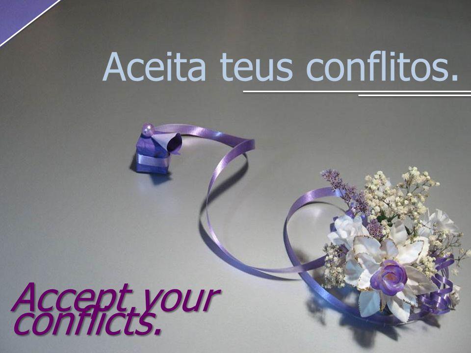 Aceita teus conflitos. Accept your conflicts.