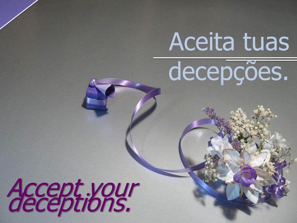 Aceita tuas decepções. Accept your deceptions.