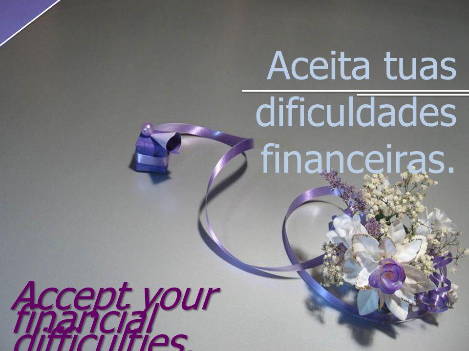 Aceita tuas dificuldades financeiras. Accept your financial difficulties.