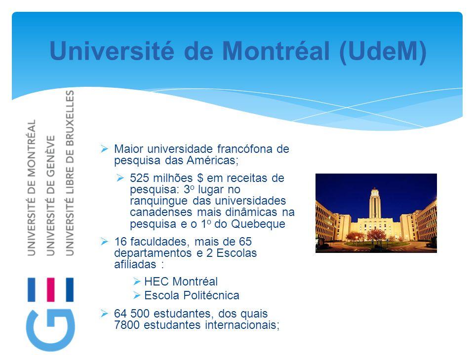 Université de Montréal (UdeM)  Maior universidade francófona de pesquisa das Américas;  525 milhões $ em receitas de pesquisa: 3 o lugar no ranquingue das universidades canadenses mais dinâmicas na pesquisa e o 1 o do Quebeque  16 faculdades, mais de 65 departamentos e 2 Escolas afiliadas :  HEC Montréal  Escola Politécnica  64 500 estudantes, dos quais 7800 estudantes internacionais;