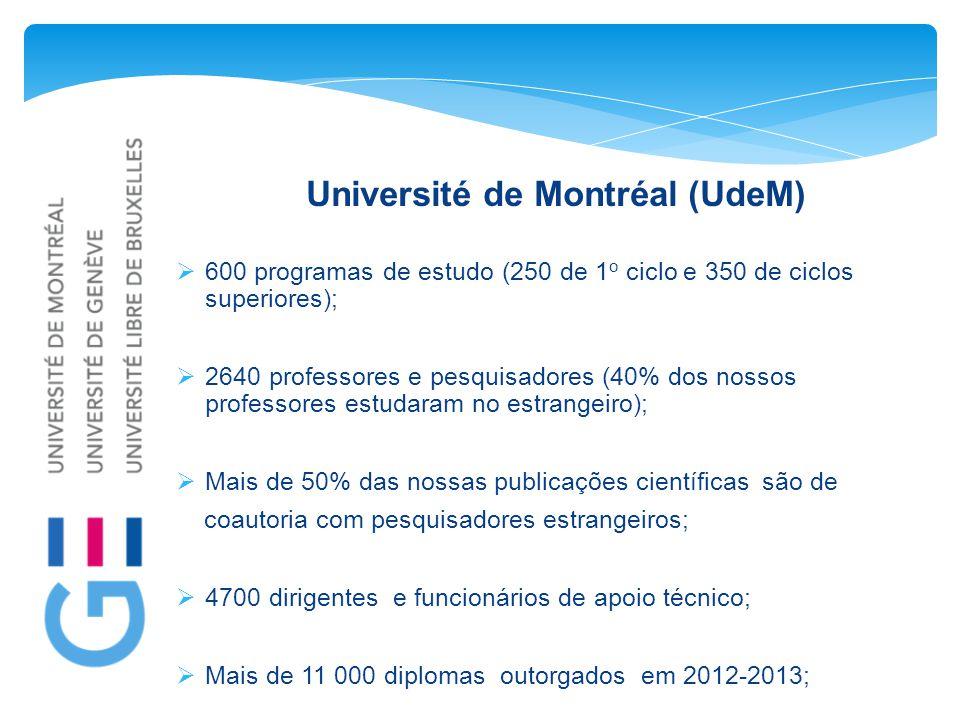 Université de Montréal (UdeM)  600 programas de estudo (250 de 1 o ciclo e 350 de ciclos superiores);  2640 professores e pesquisadores (40% dos nossos professores estudaram no estrangeiro);  Mais de 50% das nossas publicações científicas são de coautoria com pesquisadores estrangeiros;  4700 dirigentes e funcionários de apoio técnico;  Mais de 11 000 diplomas outorgados em 2012-2013;