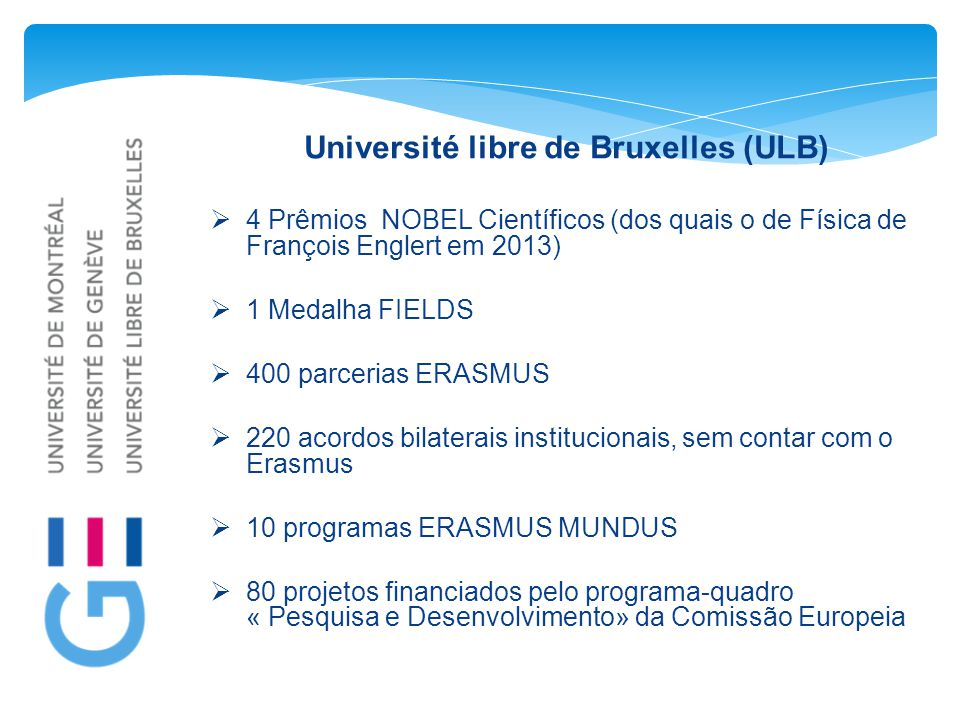 Université libre de Bruxelles (ULB)  4 Prêmios NOBEL Científicos (dos quais o de Física de François Englert em 2013)  1 Medalha FIELDS  400 parceri