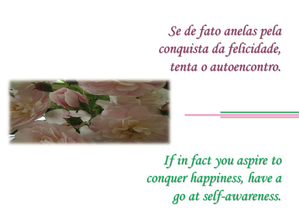 If in fact you aspire to conquer happiness, have a go at self-awareness. Se de fato anelas pela conquista da felicidade, tenta o autoencontro.