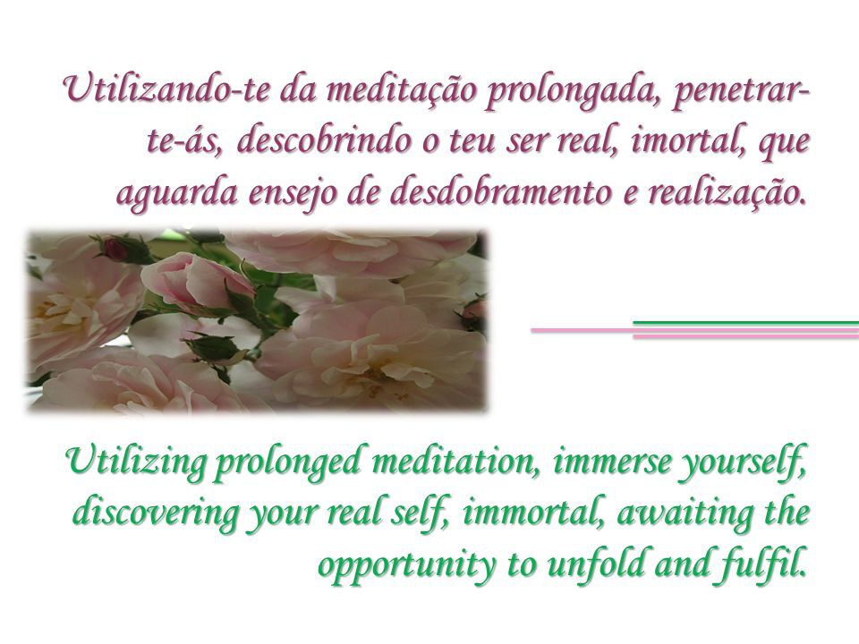 Utilizing prolonged meditation, immerse yourself, discovering your real self, immortal, awaiting the opportunity to unfold and fulfil. Utilizando-te d