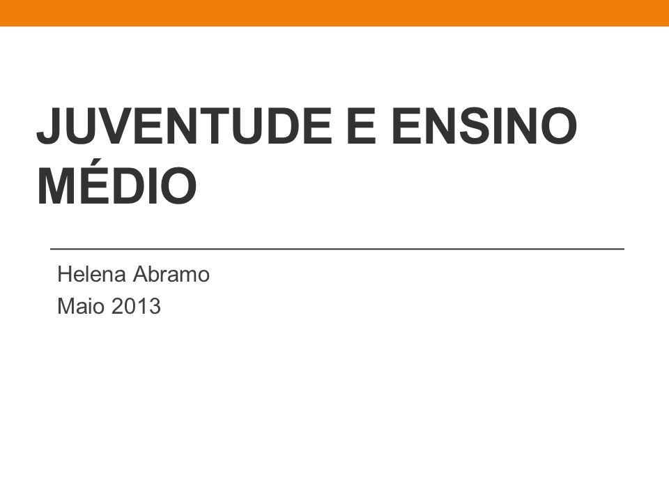JUVENTUDE E ENSINO MÉDIO Helena Abramo Maio 2013