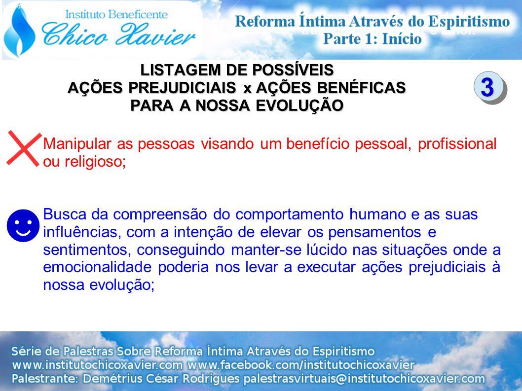 LISTAGEM DE POSSÍVEIS AÇÕES PREJUDICIAIS x AÇÕES BENÉFICAS PARA A NOSSA EVOLUÇÃO Manipular as pessoas visando um benefício pessoal, profissional ou re