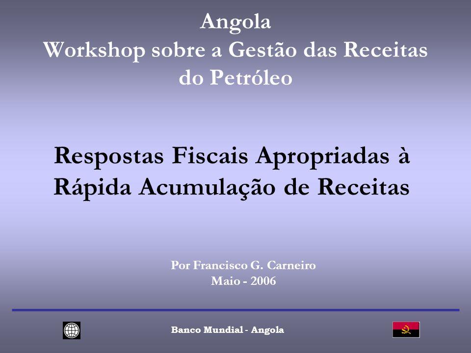Angola Workshop sobre a Gestão das Receitas do Petróleo Banco Mundial - Angola Respostas Fiscais Apropriadas à Rápida Acumulação de Receitas Por Francisco G.