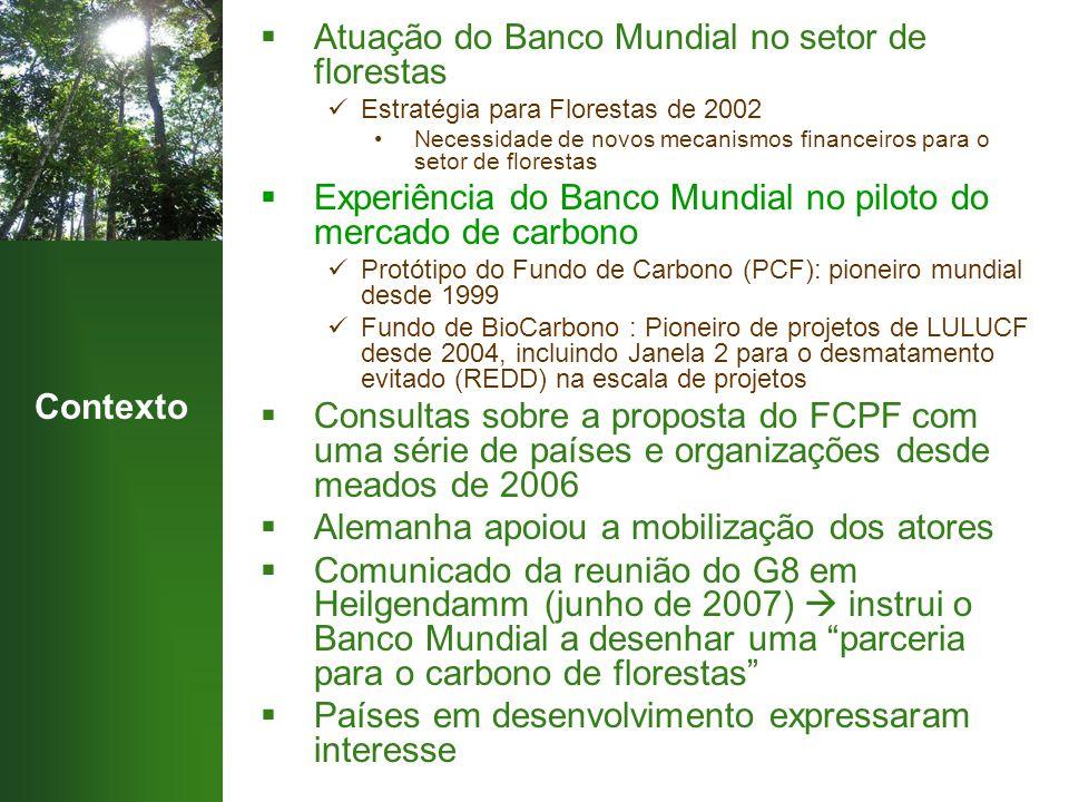 Contexto  Atuação do Banco Mundial no setor de florestas Estratégia para Florestas de 2002 Necessidade de novos mecanismos financeiros para o setor de florestas  Experiência do Banco Mundial no piloto do mercado de carbono Protótipo do Fundo de Carbono (PCF): pioneiro mundial desde 1999 Fundo de BioCarbono : Pioneiro de projetos de LULUCF desde 2004, incluindo Janela 2 para o desmatamento evitado (REDD) na escala de projetos  Consultas sobre a proposta do FCPF com uma série de países e organizações desde meados de 2006  Alemanha apoiou a mobilização dos atores  Comunicado da reunião do G8 em Heilgendamm (junho de 2007)  instrui o Banco Mundial a desenhar uma parceria para o carbono de florestas  Países em desenvolvimento expressaram interesse