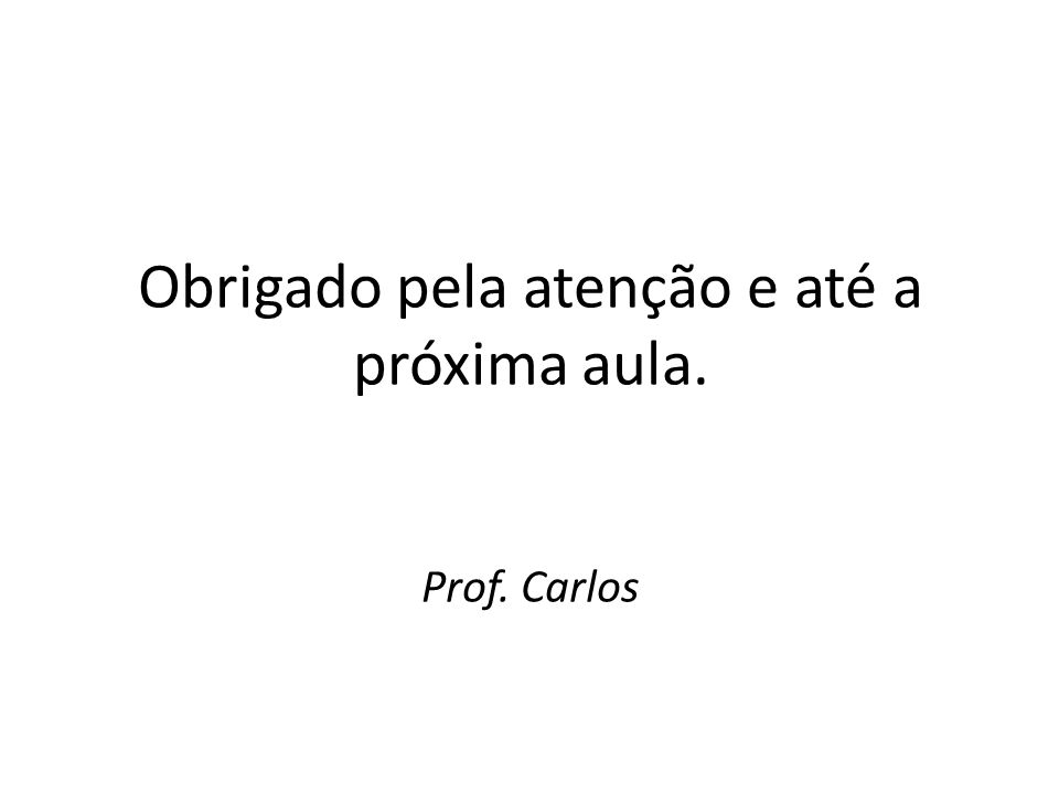 Obrigado pela atenção e até a próxima aula. Prof. Carlos