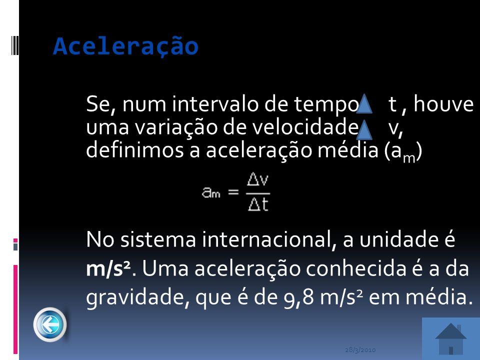 28/3/2010 Aceleração Se, num intervalo de tempo t, houve uma variação de velocidade v, definimos a aceleração média (a m ) No sistema internacional, a