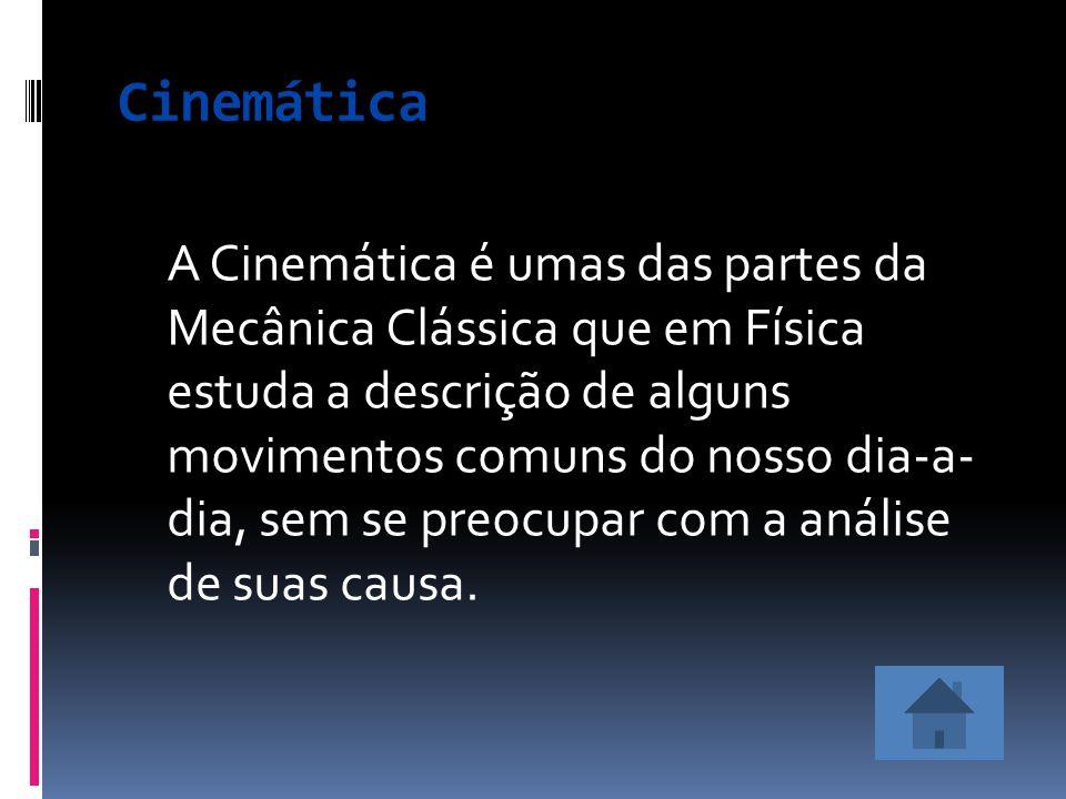 A Cinemática é umas das partes da Mecânica Clássica que em Física estuda a descrição de alguns movimentos comuns do nosso dia-a- dia, sem se preocupar