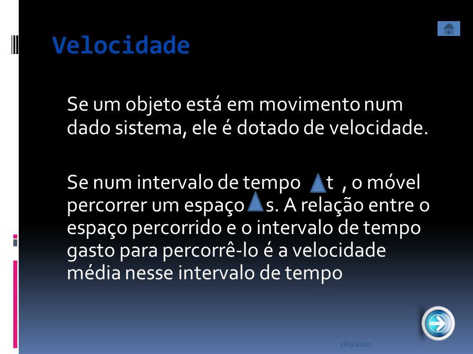 28/3/2010 Velocidade Se um objeto está em movimento num dado sistema, ele é dotado de velocidade. Se num intervalo de tempo t, o móvel percorrer um es