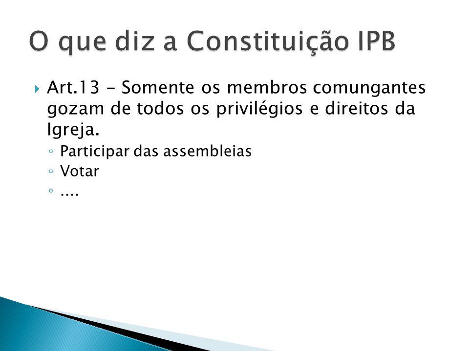  Art.13 - Somente os membros comungantes gozam de todos os privilégios e direitos da Igreja. ◦ Participar das assembleias ◦ Votar ◦....
