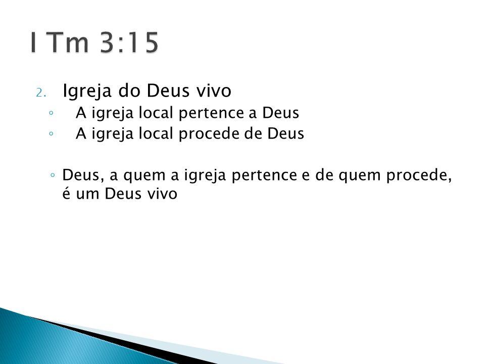 2. Igreja do Deus vivo ◦ A igreja local pertence a Deus ◦ A igreja local procede de Deus ◦ Deus, a quem a igreja pertence e de quem procede, é um Deus
