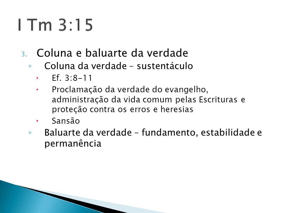 3. Coluna e baluarte da verdade ◦ Coluna da verdade – sustentáculo  Ef. 3:8-11  Proclamação da verdade do evangelho, administração da vida comum pel