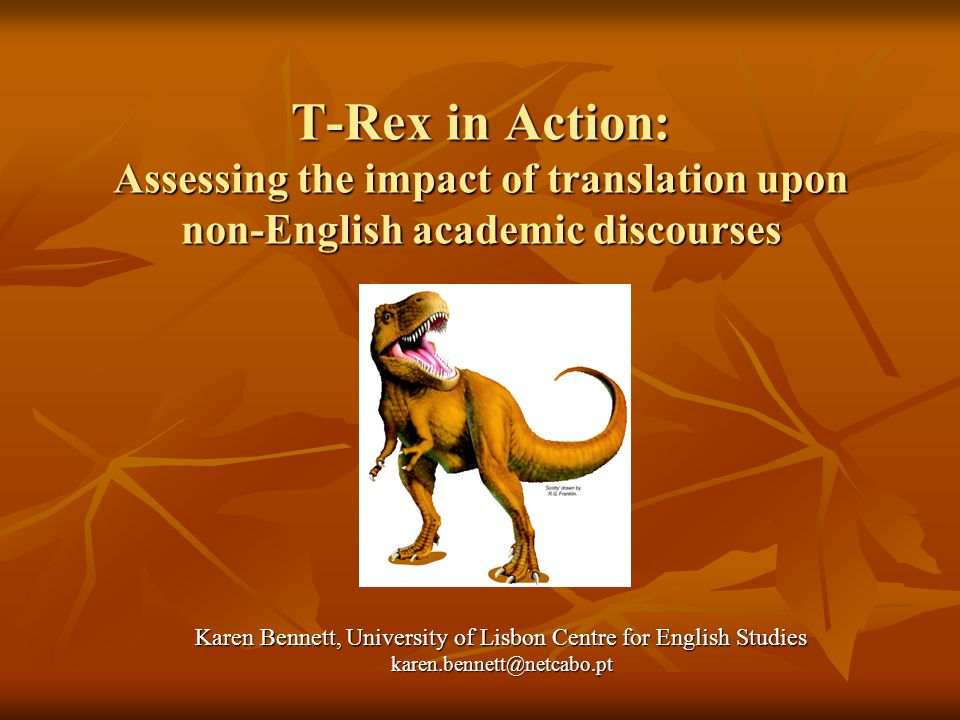 T-Rex in Action: Assessing the impact of translation upon non-English academic discourses Karen Bennett, University of Lisbon Centre for English Studies karen.bennett@netcabo.pt