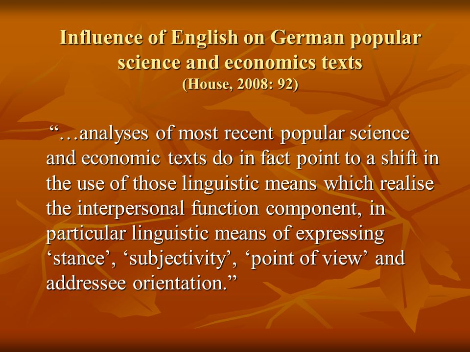 Influence of English on German popular science and economics texts (House, 2008: 92) …analyses of most recent popular science and economic texts do in fact point to a shift in the use of those linguistic means which realise the interpersonal function component, in particular linguistic means of expressing 'stance', 'subjectivity', 'point of view' and addressee orientation. …analyses of most recent popular science and economic texts do in fact point to a shift in the use of those linguistic means which realise the interpersonal function component, in particular linguistic means of expressing 'stance', 'subjectivity', 'point of view' and addressee orientation.