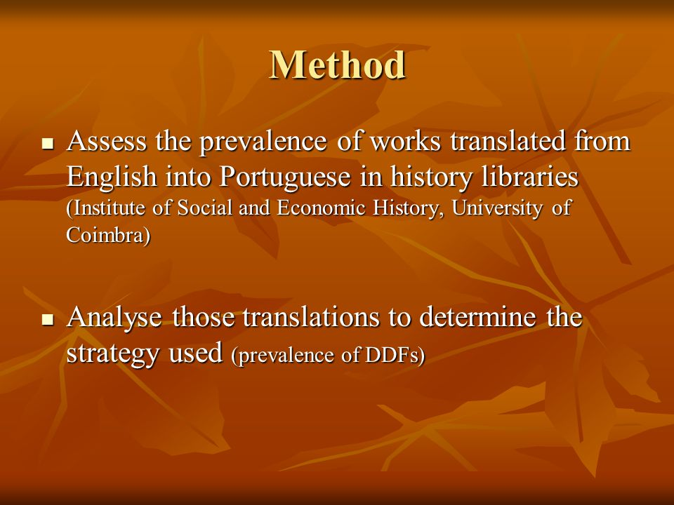 Method Assess the prevalence of works translated from English into Portuguese in history libraries (Institute of Social and Economic History, University of Coimbra) Assess the prevalence of works translated from English into Portuguese in history libraries (Institute of Social and Economic History, University of Coimbra) Analyse those translations to determine the strategy used (prevalence of DDFs) Analyse those translations to determine the strategy used (prevalence of DDFs)