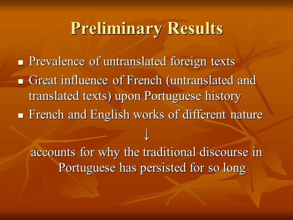 Preliminary Results Prevalence of untranslated foreign texts Prevalence of untranslated foreign texts Great influence of French (untranslated and translated texts) upon Portuguese history Great influence of French (untranslated and translated texts) upon Portuguese history French and English works of different nature French and English works of different nature↓ accounts for why the traditional discourse in Portuguese has persisted for so long