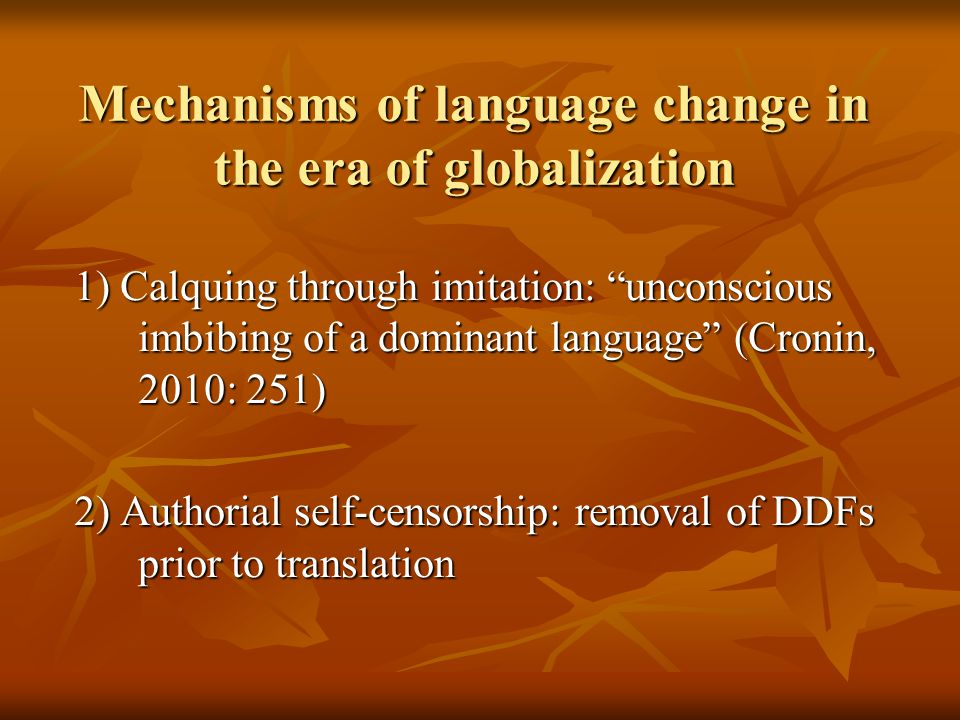 Mechanisms of language change in the era of globalization 1) Calquing through imitation: unconscious imbibing of a dominant language (Cronin, 2010: 251) 2) Authorial self-censorship: removal of DDFs prior to translation