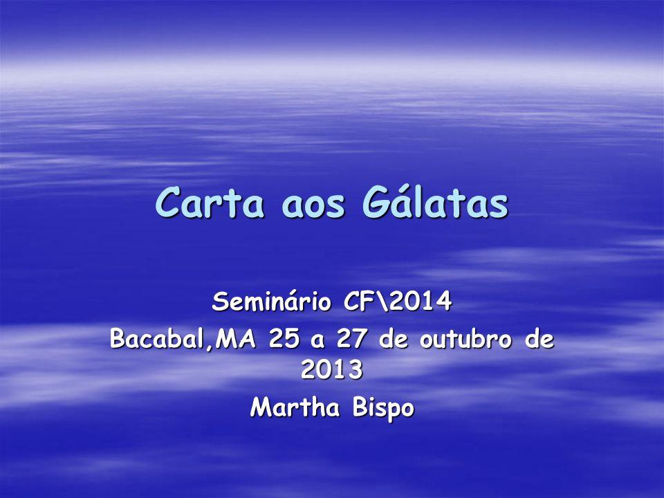 Carta aos Gálatas Seminário CF\2014 Bacabal,MA 25 a 27 de outubro de 2013 Martha Bispo