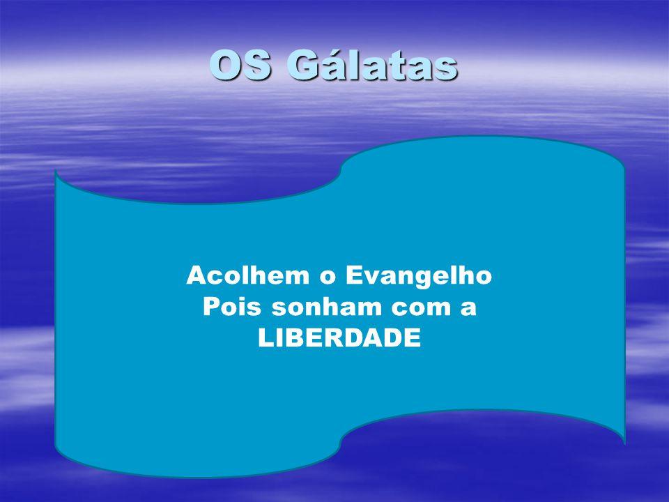 OS Gálatas Acolhem o Evangelho Pois sonham com a LIBERDADE