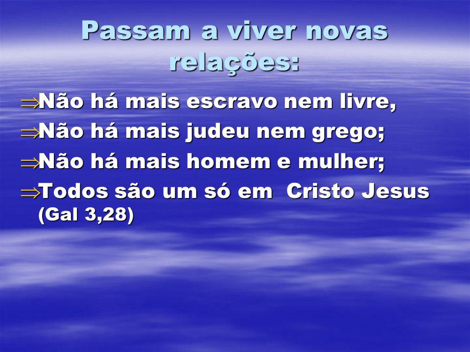 Passam a viver novas relações:  Não há mais escravo nem livre,  Não há mais judeu nem grego;  Não há mais homem e mulher;  Todos são um só em Cris