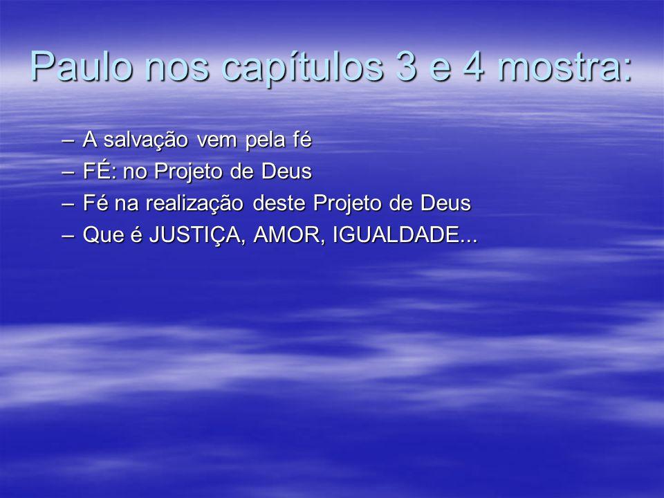 Paulo nos capítulos 3 e 4 mostra: –A salvação vem pela fé –FÉ: no Projeto de Deus –Fé na realização deste Projeto de Deus –Que é JUSTIÇA, AMOR, IGUALD