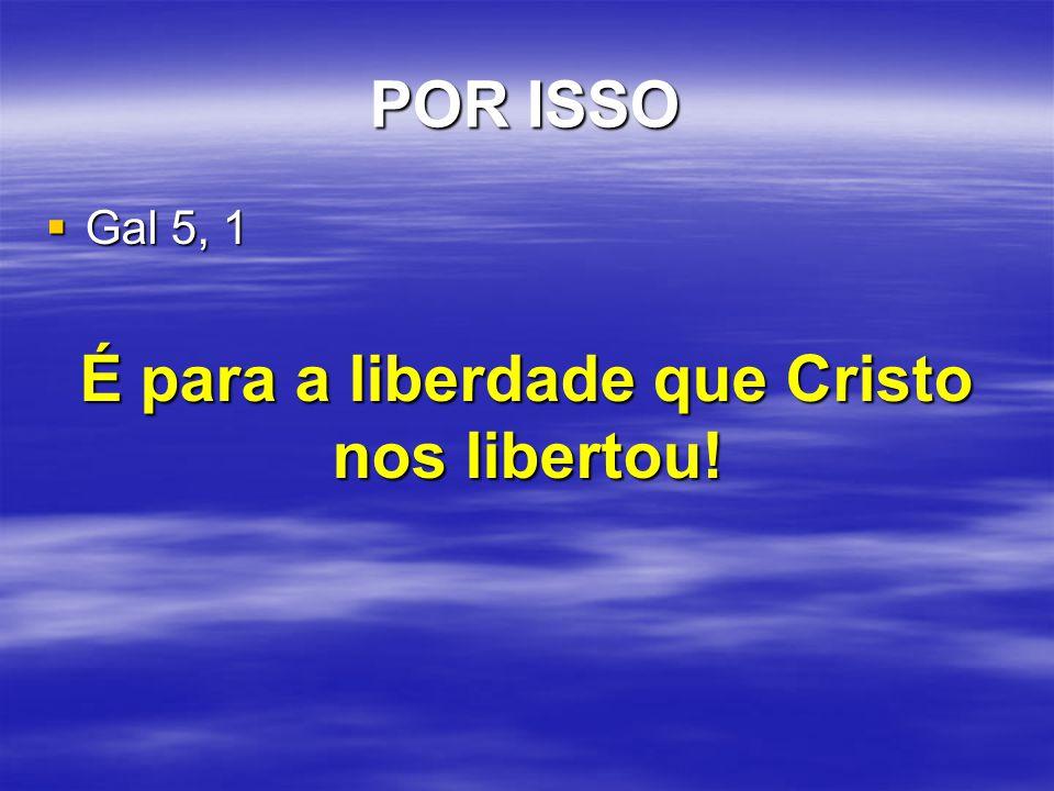 POR ISSO  Gal 5, 1 É para a liberdade que Cristo nos libertou!