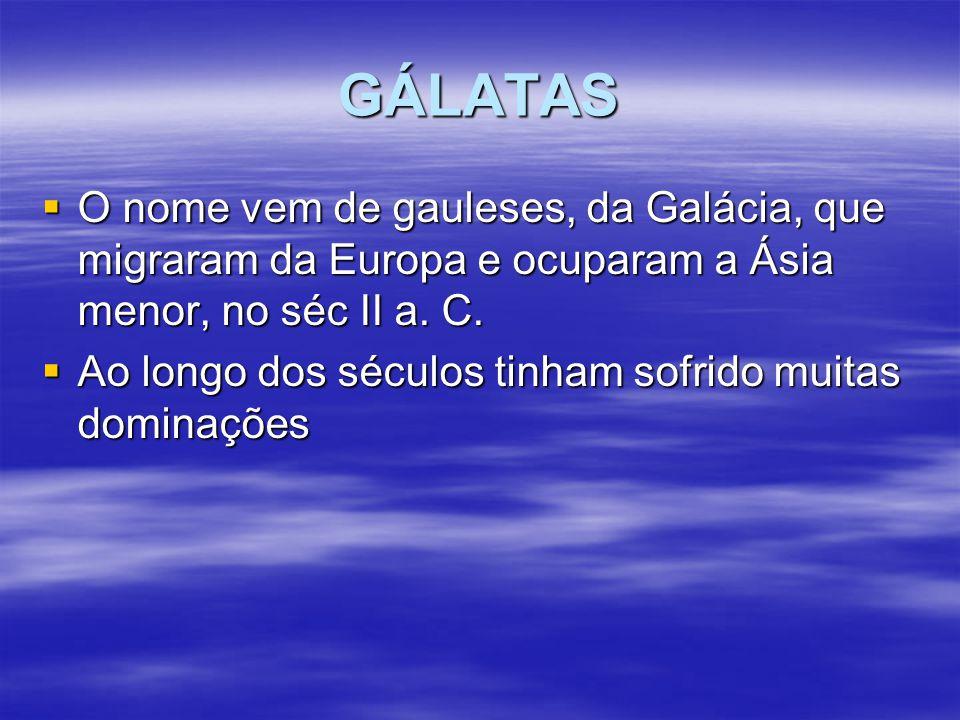 GÁLATAS  O nome vem de gauleses, da Galácia, que migraram da Europa e ocuparam a Ásia menor, no séc II a. C.  Ao longo dos séculos tinham sofrido mu