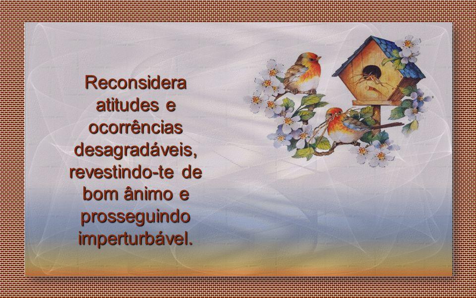 Reconsidera atitudes e ocorrências desagradáveis, revestindo-te de bom ânimo e prosseguindo imperturbável.