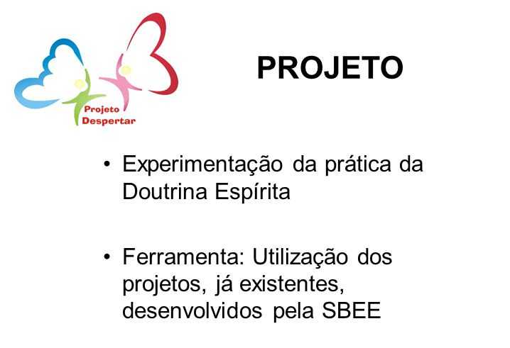 PROJETO Experimentação da prática da Doutrina Espírita Ferramenta: Utilização dos projetos, já existentes, desenvolvidos pela SBEE