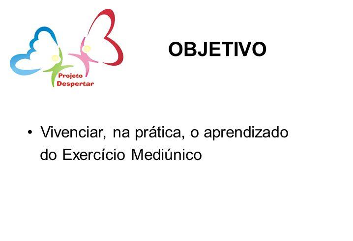 OBJETIVO Vivenciar, na prática, o aprendizado do Exercício Mediúnico