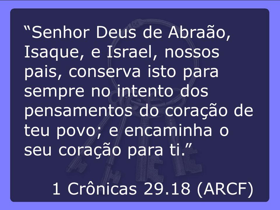 """""""Senhor Deus de Abraão, Isaque, e Israel, nossos pais, conserva isto para sempre no intento dos pensamentos do coração de teu povo; e encaminha o seu"""