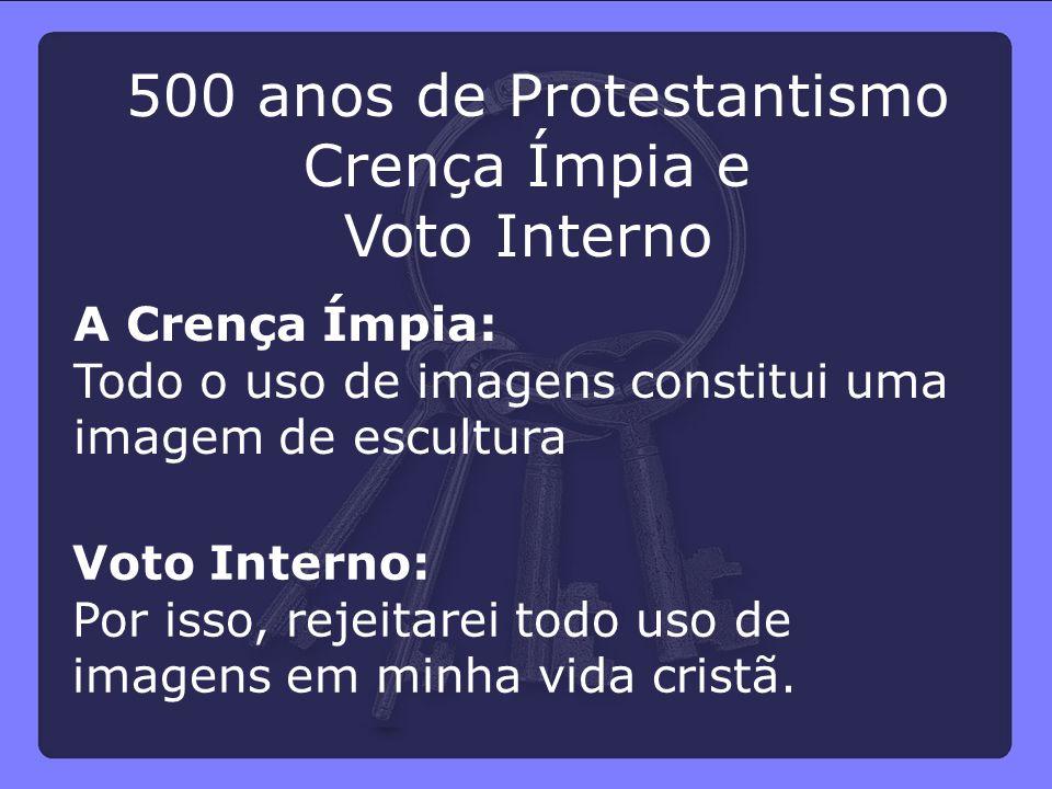 500 anos de Protestantismo Crença Ímpia e Voto Interno A Crença Ímpia: Todo o uso de imagens constitui uma imagem de escultura Voto Interno: Por isso,