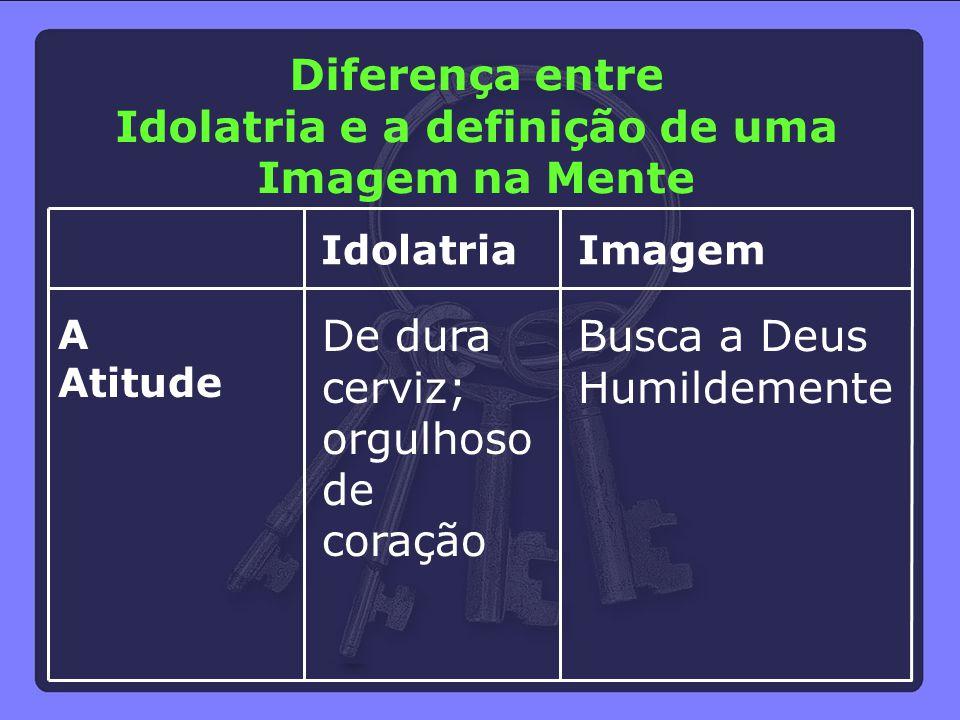 A Atitude Idolatria De dura cerviz; orgulhoso de coração Imagem Busca a Deus Humildemente Diferença entre Idolatria e a definição de uma Imagem na Men