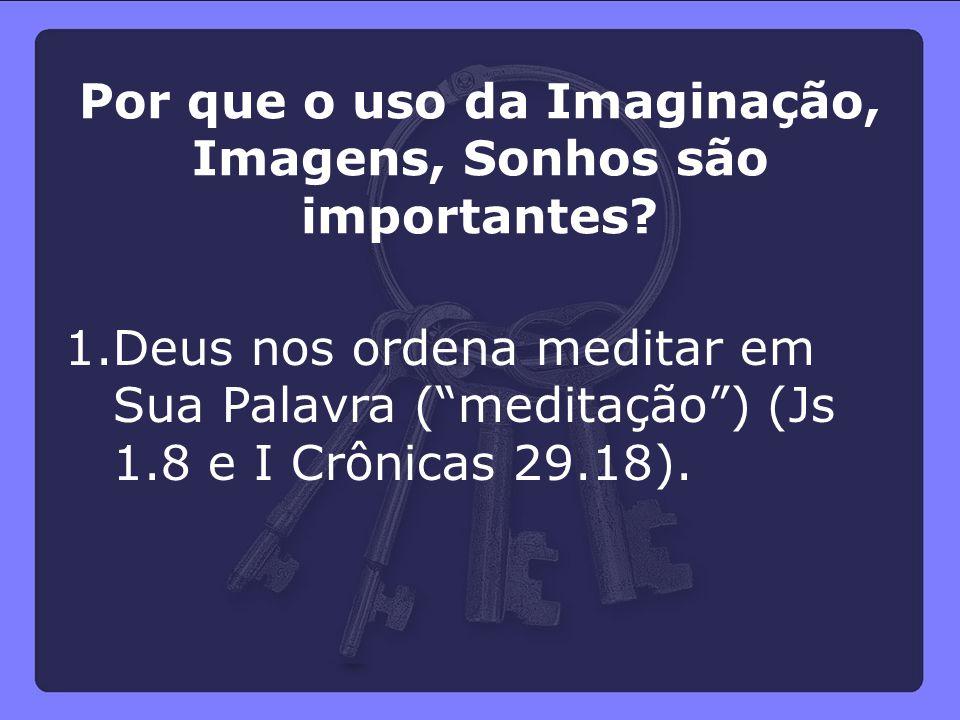"""1.Deus nos ordena meditar em Sua Palavra (""""meditação"""") (Js 1.8 e I Crônicas 29.18). Por que o uso da Imaginação, Imagens, Sonhos são importantes?"""