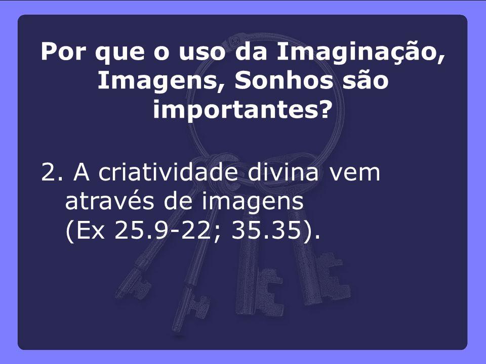 2. A criatividade divina vem através de imagens (Ex 25.9-22; 35.35). Por que o uso da Imaginação, Imagens, Sonhos são importantes?