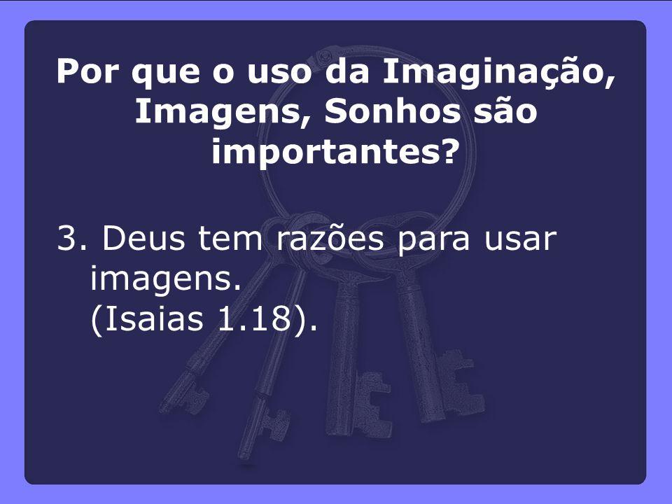 3. Deus tem razões para usar imagens. (Isaias 1.18). Por que o uso da Imaginação, Imagens, Sonhos são importantes?