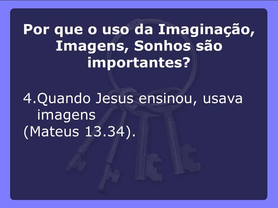 4.Quando Jesus ensinou, usava imagens (Mateus 13.34). Por que o uso da Imaginação, Imagens, Sonhos são importantes?