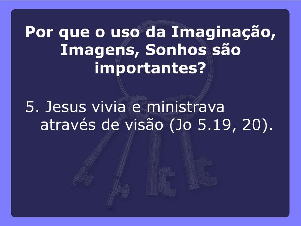 5. Jesus vivia e ministrava através de visão (Jo 5.19, 20). Por que o uso da Imaginação, Imagens, Sonhos são importantes?