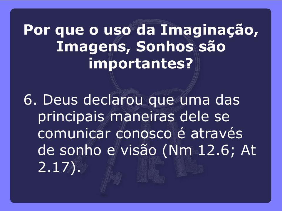 6. Deus declarou que uma das principais maneiras dele se comunicar conosco é através de sonho e visão (Nm 12.6; At 2.17). Por que o uso da Imaginação,
