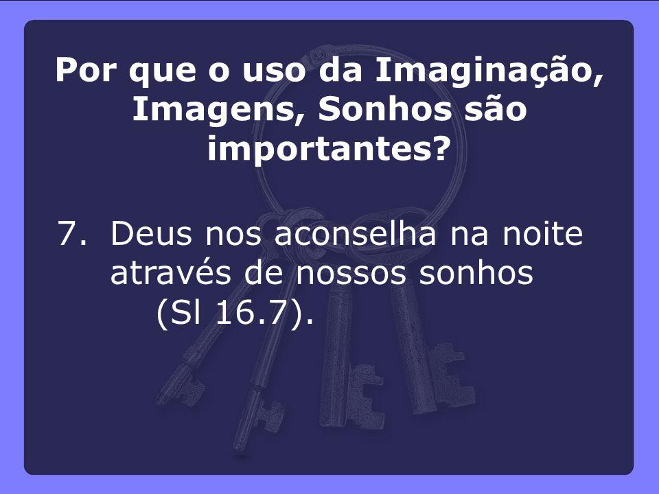 7.Deus nos aconselha na noite através de nossos sonhos (Sl 16.7). Por que o uso da Imaginação, Imagens, Sonhos são importantes?